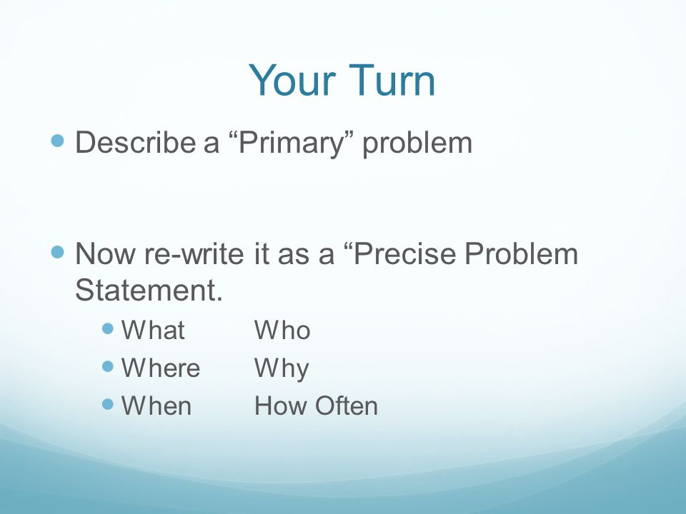 Your Turn Describe a Primary problem Now re-write it as a Precise Problem Statement.