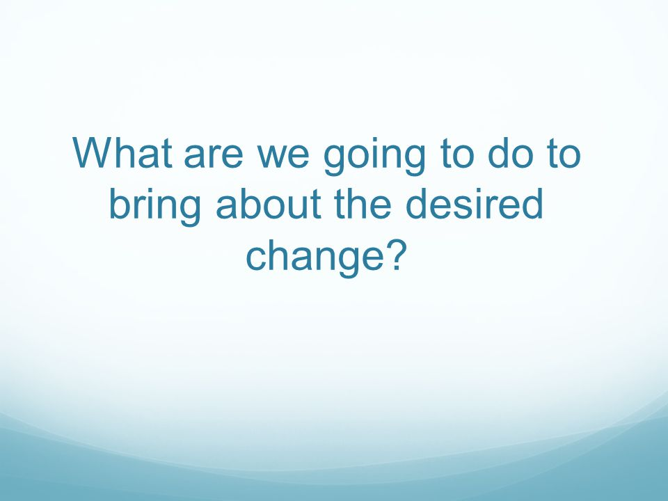 What are we going to do to bring about the desired change?