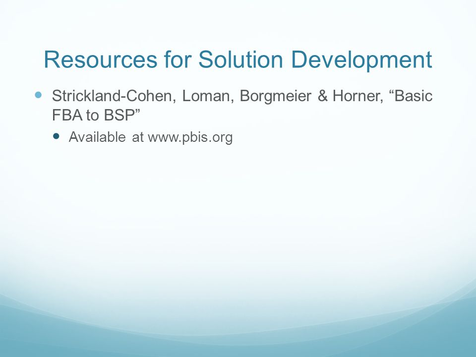 Resources for Solution Development Strickland-Cohen, Loman, Borgmeier & Horner, Basic FBA to BSP Available at www.pbis.org