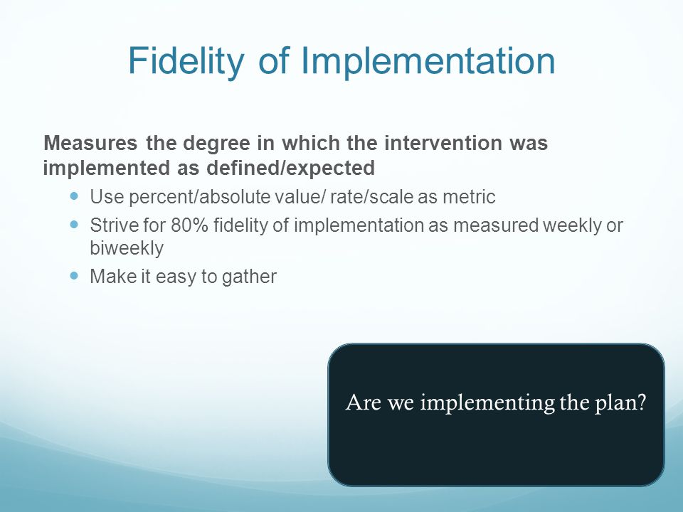 Fidelity of Implementation Measures the degree in which the intervention was implemented as defined/expected Use percent/absolute value/ rate/scale as metric Strive for 80% fidelity of implementation as measured weekly or biweekly Make it easy to gather Are we implementing the plan?