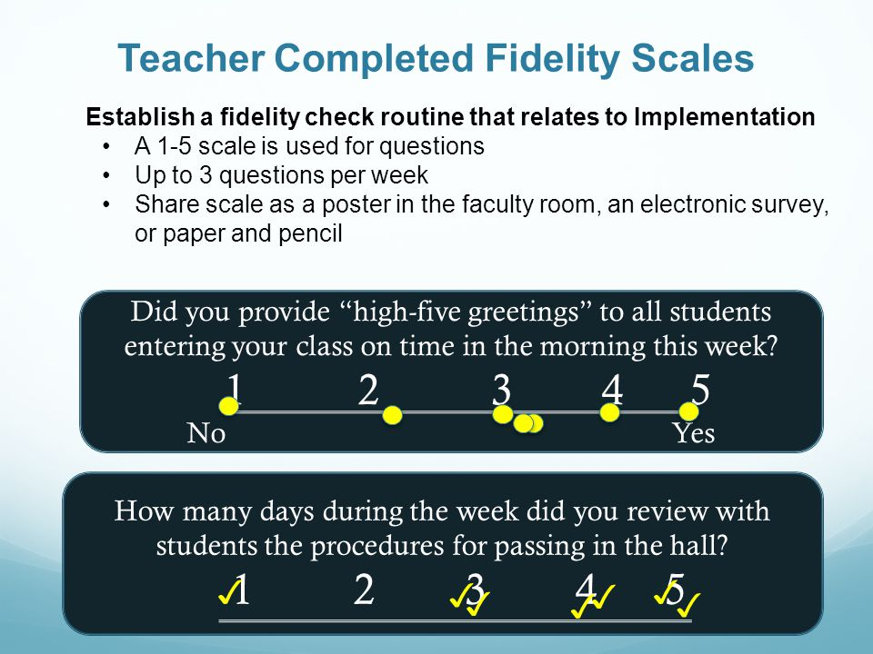 Teacher Completed Fidelity Scales Establish a fidelity check routine that relates to Implementation A 1-5 scale is used for questions Up to 3 questions per week Share scale as a poster in the faculty room, an electronic survey, or paper and pencil Did you provide high-five greetings to all students entering your class on time in the morning this week.
