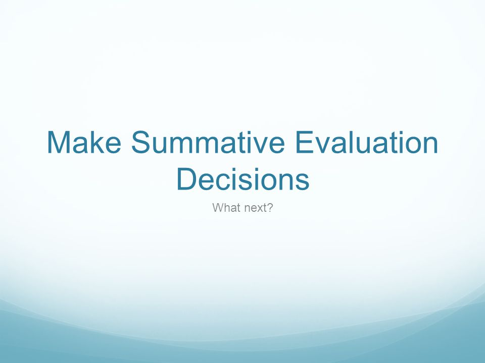 Make Summative Evaluation Decisions What next?
