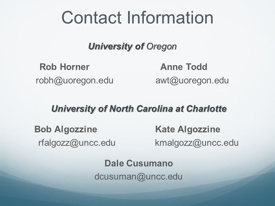 Contact Information University of Oregon Rob Horner Anne Todd robh@uoregon.edu awt@uoregon.edu University of North Carolina at Charlotte Bob Algozzine Kate Algozzine rfalgozz@uncc.edu kmalgozz@uncc.edu Dale Cusumano dcusuman@uncc.edu