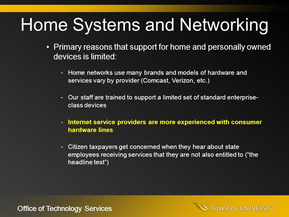 Office of Technology Services Primary reasons that support for home and personally owned devices is limited: -Home networks use many brands and models