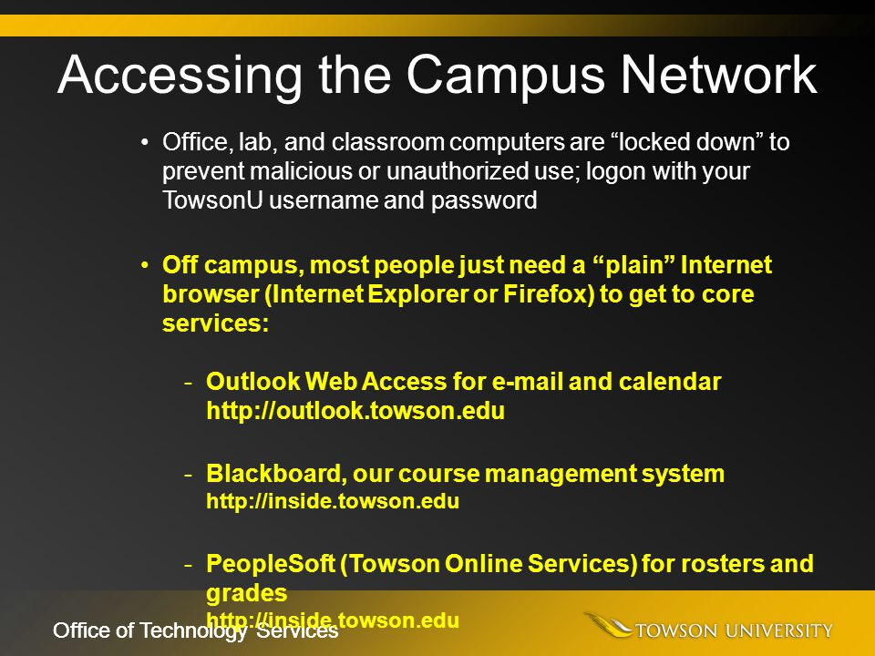 "Office of Technology Services Office, lab, and classroom computers are ""locked down"" to prevent malicious or unauthorized use; logon with your TowsonU"