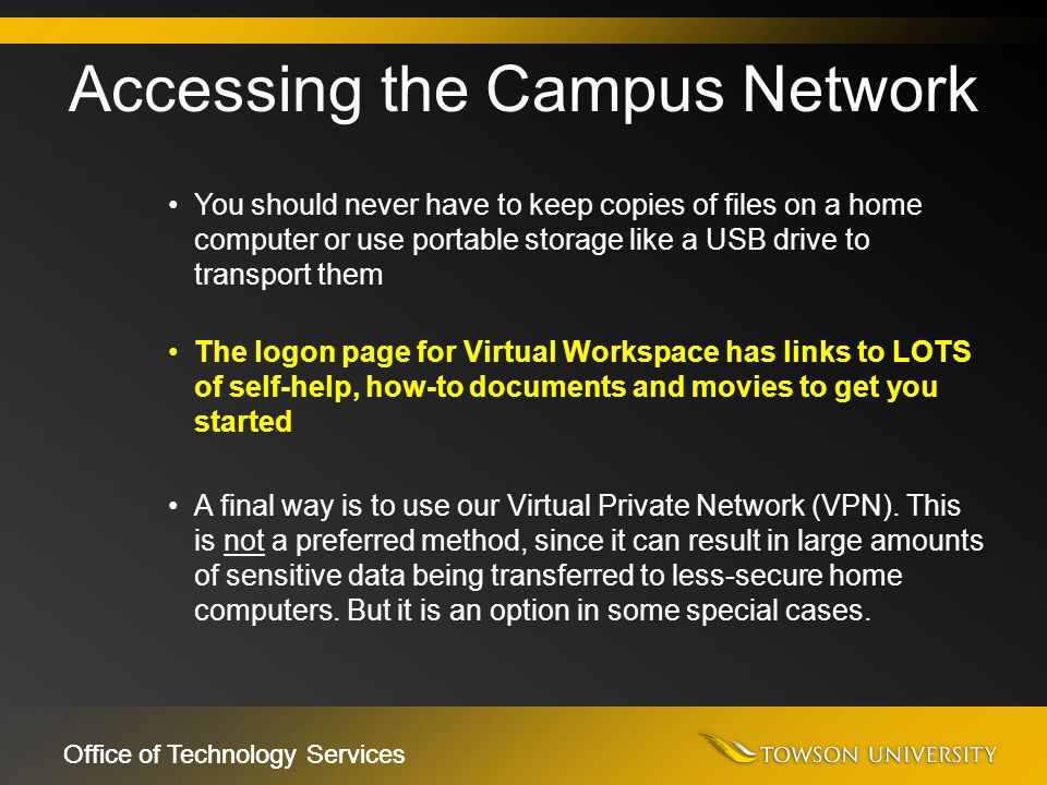 Office of Technology Services You should never have to keep copies of files on a home computer or use portable storage like a USB drive to transport t