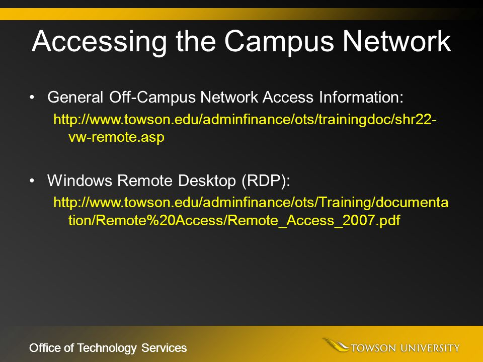 Office of Technology Services General Off-Campus Network Access Information: http://www.towson.edu/adminfinance/ots/trainingdoc/shr22- vw-remote.asp W