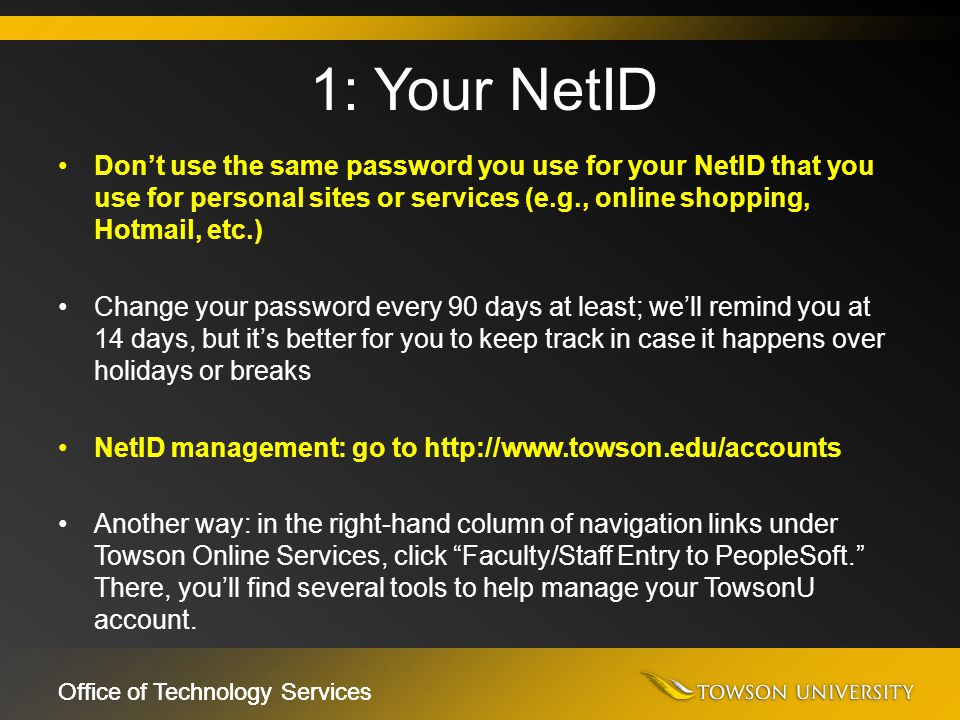 Office of Technology Services Don't use the same password you use for your NetID that you use for personal sites or services (e.g., online shopping, H