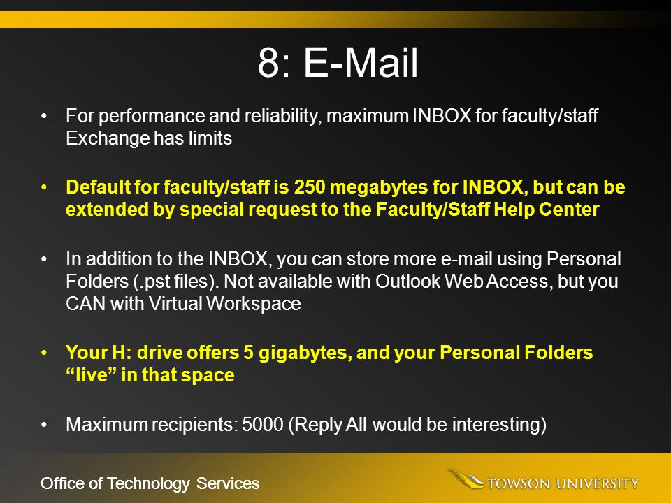 Office of Technology Services For performance and reliability, maximum INBOX for faculty/staff Exchange has limits Default for faculty/staff is 250 me