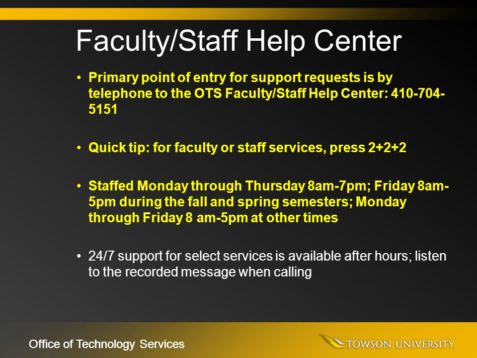 Office of Technology Services Primary point of entry for support requests is by telephone to the OTS Faculty/Staff Help Center: 410-704- 5151 Quick ti