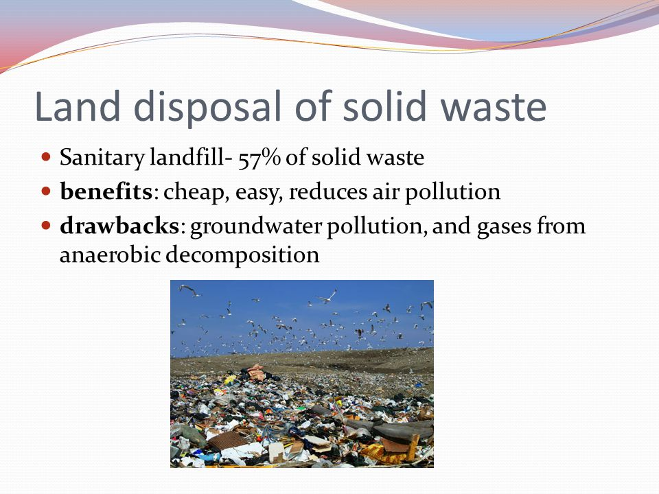 Land disposal of hazardous wastes Deep Well Disposal pumping waste into layers of rock below Problem: aquifers used for groundwater Surface Impoundment ponds and lagoons Problem: pollute groundwater and air