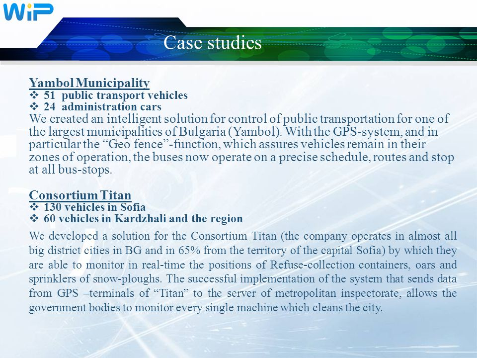 Case studies Yambol Municipality  51 public transport vehicles  24 administration cars We created an intelligent solution for control of public tran