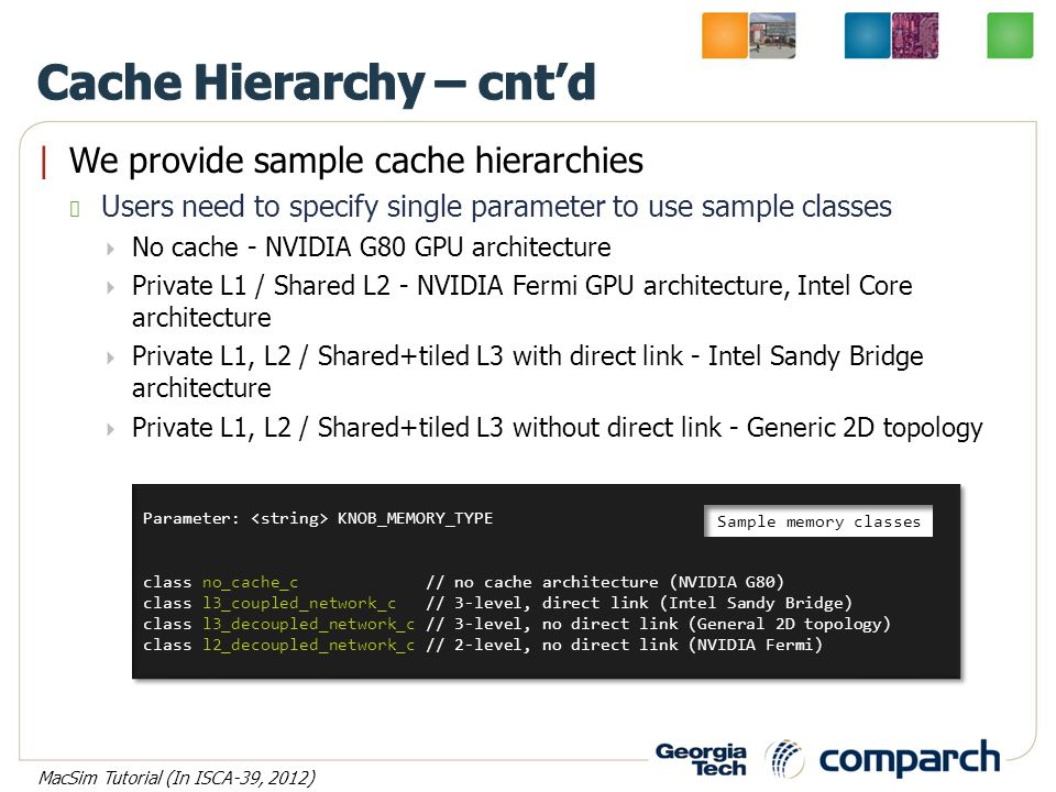 |We provide sample cache hierarchies Users need to specify single parameter to use sample classes  No cache - NVIDIA G80 GPU architecture  Private L1 / Shared L2 - NVIDIA Fermi GPU architecture, Intel Core architecture  Private L1, L2 / Shared+tiled L3 with direct link - Intel Sandy Bridge architecture  Private L1, L2 / Shared+tiled L3 without direct link - Generic 2D topology Parameter: KNOB_MEMORY_TYPE class no_cache_c // no cache architecture (NVIDIA G80) class l3_coupled_network_c // 3-level, direct link (Intel Sandy Bridge) class l3_decoupled_network_c // 3-level, no direct link (General 2D topology) class l2_decoupled_network_c // 2-level, no direct link (NVIDIA Fermi) Parameter: KNOB_MEMORY_TYPE class no_cache_c // no cache architecture (NVIDIA G80) class l3_coupled_network_c // 3-level, direct link (Intel Sandy Bridge) class l3_decoupled_network_c // 3-level, no direct link (General 2D topology) class l2_decoupled_network_c // 2-level, no direct link (NVIDIA Fermi) Sample memory classes MacSim Tutorial (In ISCA-39, 2012)