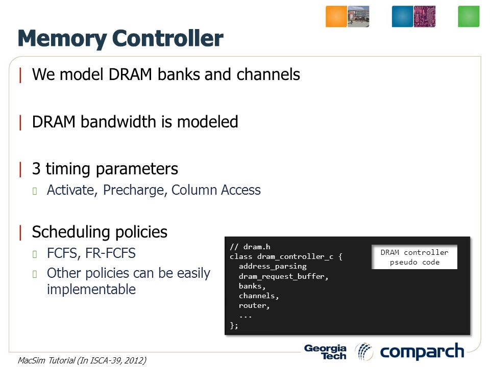 |We model DRAM banks and channels |DRAM bandwidth is modeled |3 timing parameters Activate, Precharge, Column Access |Scheduling policies FCFS, FR-FCFS Other policies can be easily implementable // dram.h class dram_controller_c { address_parsing dram_request_buffer, banks, channels, router,...