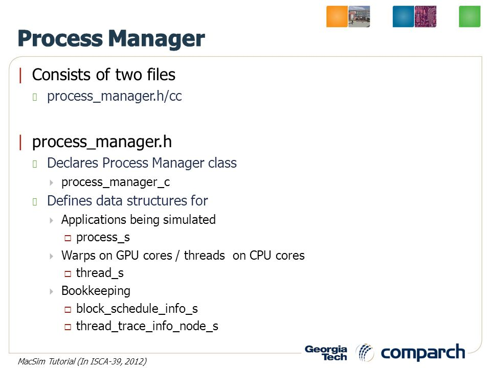 |Consists of two files process_manager.h/cc |process_manager.h Declares Process Manager class  process_manager_c Defines data structures for  Applications being simulated  process_s  Warps on GPU cores / threads on CPU cores  thread_s  Bookkeeping  block_schedule_info_s  thread_trace_info_node_s MacSim Tutorial (In ISCA-39, 2012)