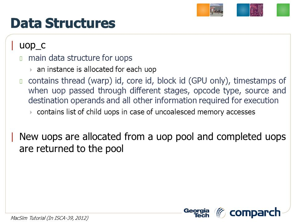 |uop_c main data structure for uops  an instance is allocated for each uop contains thread (warp) id, core id, block id (GPU only), timestamps of when uop passed through different stages, opcode type, source and destination operands and all other information required for execution  contains list of child uops in case of uncoalesced memory accesses |New uops are allocated from a uop pool and completed uops are returned to the pool MacSim Tutorial (In ISCA-39, 2012)