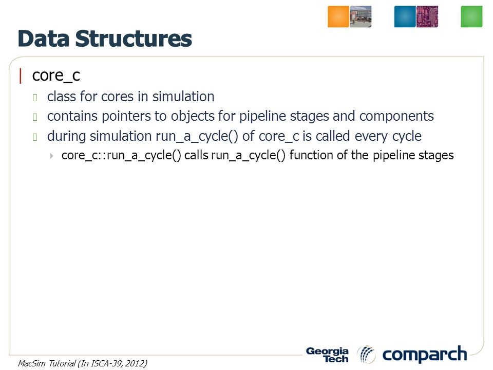 |core_c class for cores in simulation contains pointers to objects for pipeline stages and components during simulation run_a_cycle() of core_c is called every cycle  core_c::run_a_cycle() calls run_a_cycle() function of the pipeline stages MacSim Tutorial (In ISCA-39, 2012)