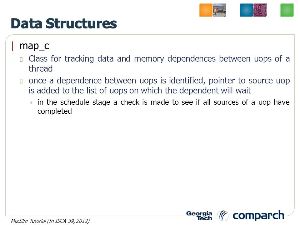 |map_c Class for tracking data and memory dependences between uops of a thread once a dependence between uops is identified, pointer to source uop is added to the list of uops on which the dependent will wait  in the schedule stage a check is made to see if all sources of a uop have completed MacSim Tutorial (In ISCA-39, 2012)