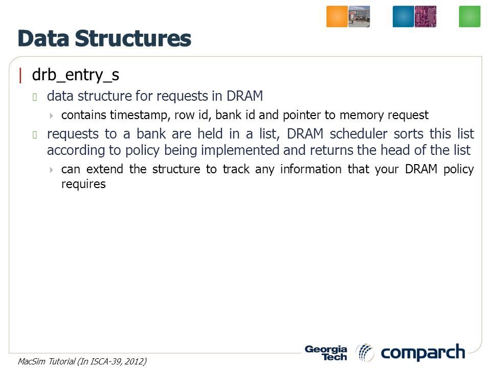 |drb_entry_s data structure for requests in DRAM  contains timestamp, row id, bank id and pointer to memory request requests to a bank are held in a list, DRAM scheduler sorts this list according to policy being implemented and returns the head of the list  can extend the structure to track any information that your DRAM policy requires MacSim Tutorial (In ISCA-39, 2012)