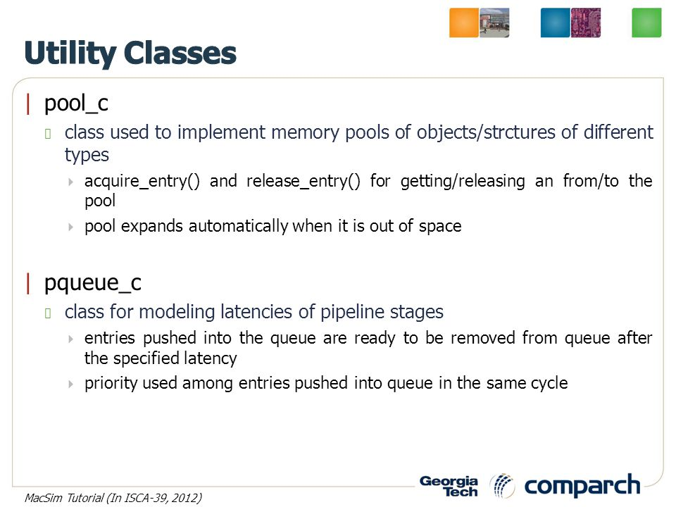 |pool_c class used to implement memory pools of objects/strctures of different types  acquire_entry() and release_entry() for getting/releasing an from/to the pool  pool expands automatically when it is out of space |pqueue_c class for modeling latencies of pipeline stages  entries pushed into the queue are ready to be removed from queue after the specified latency  priority used among entries pushed into queue in the same cycle MacSim Tutorial (In ISCA-39, 2012)