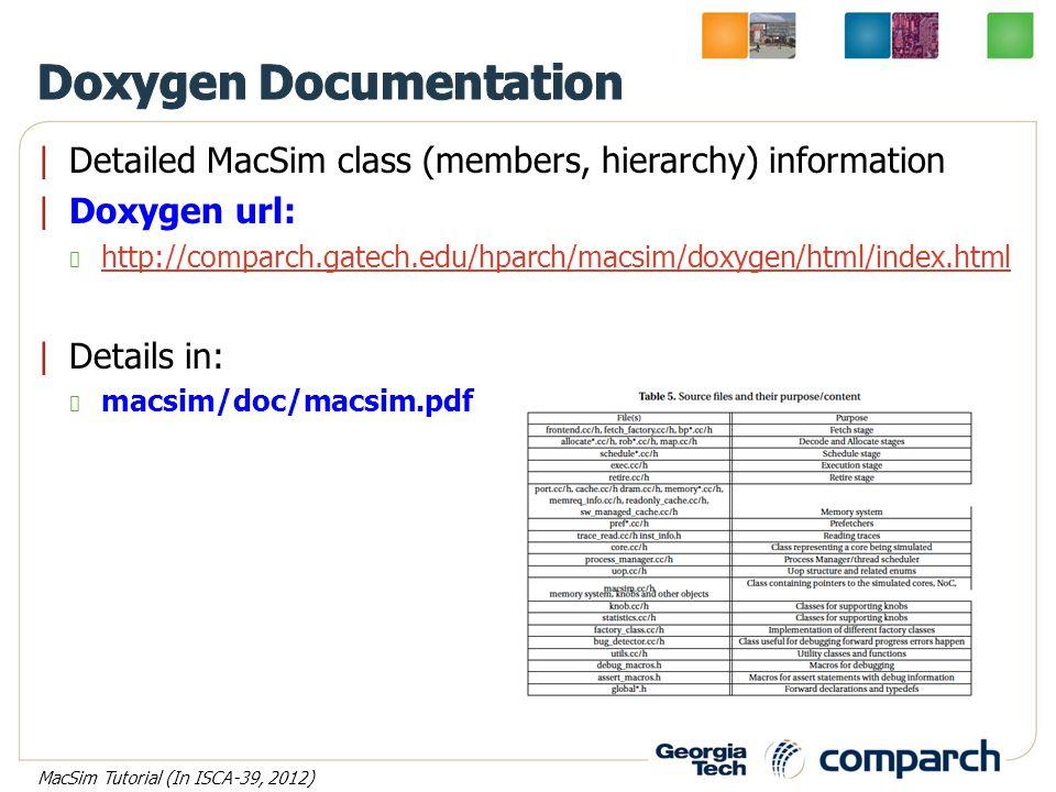 |Detailed MacSim class (members, hierarchy) information |Doxygen url: http://comparch.gatech.edu/hparch/macsim/doxygen/html/index.html |Details in: macsim/doc/macsim.pdf MacSim Tutorial (In ISCA-39, 2012)