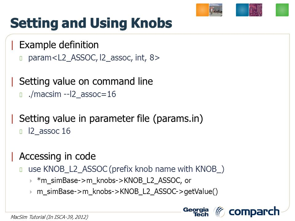 |Example definition param |Setting value on command line./macsim --l2_assoc=16 |Setting value in parameter file (params.in) l2_assoc 16 |Accessing in code use KNOB_L2_ASSOC (prefix knob name with KNOB_)  *m_simBase->m_knobs->KNOB_L2_ASSOC, or  m_simBase->m_knobs->KNOB_L2_ASSOC->getValue() MacSim Tutorial (In ISCA-39, 2012)