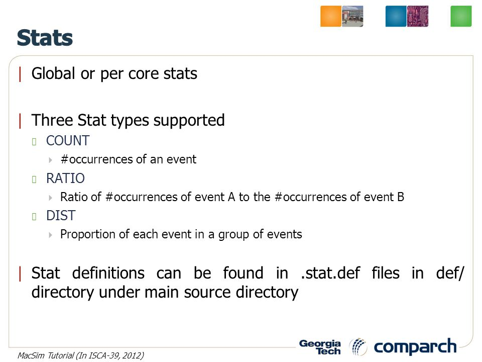 |Global or per core stats |Three Stat types supported COUNT  #occurrences of an event RATIO  Ratio of #occurrences of event A to the #occurrences of event B DIST  Proportion of each event in a group of events |Stat definitions can be found in.stat.def files in def/ directory under main source directory MacSim Tutorial (In ISCA-39, 2012)