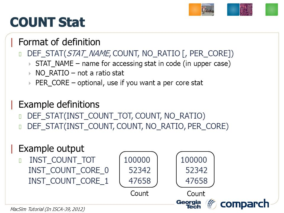 |Format of definition DEF_STAT(STAT_NAME, COUNT, NO_RATIO [, PER_CORE])  STAT_NAME – name for accessing stat in code (in upper case)  NO_RATIO – not a ratio stat  PER_CORE – optional, use if you want a per core stat |Example definitions DEF_STAT(INST_COUNT_TOT, COUNT, NO_RATIO) DEF_STAT(INST_COUNT, COUNT, NO_RATIO, PER_CORE) |Example output INST_COUNT_TOT100000100000 INST_COUNT_CORE_0 52342 52342 INST_COUNT_CORE_1 47658 47658 Count MacSim Tutorial (In ISCA-39, 2012)