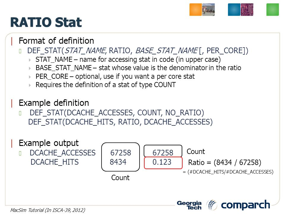 |Format of definition DEF_STAT(STAT_NAME, RATIO, BASE_STAT_NAME [, PER_CORE])  STAT_NAME – name for accessing stat in code (in upper case)  BASE_STAT_NAME – stat whose value is the denominator in the ratio  PER_CORE – optional, use if you want a per core stat  Requires the definition of a stat of type COUNT |Example definition DEF_STAT(DCACHE_ACCESSES, COUNT, NO_RATIO) DEF_STAT(DCACHE_HITS, RATIO, DCACHE_ACCESSES) |Example output DCACHE_ACCESSES 6725867258 DCACHE_HITS 84340.123 Count = (#DCACHE_HITS/#DCACHE_ACCESSES) Ratio = (8434 / 67258) MacSim Tutorial (In ISCA-39, 2012)