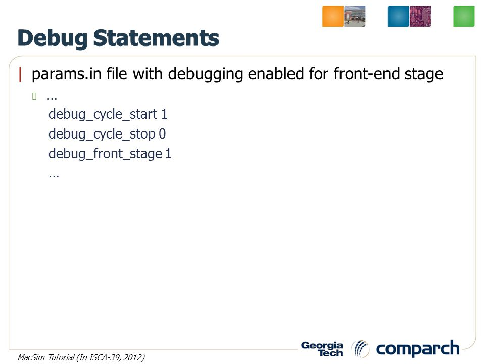 params.in file with debugging enabled for front-end stage … debug_cycle_start 1 debug_cycle_stop 0 debug_front_stage 1 … MacSim Tutorial (In ISCA-39,