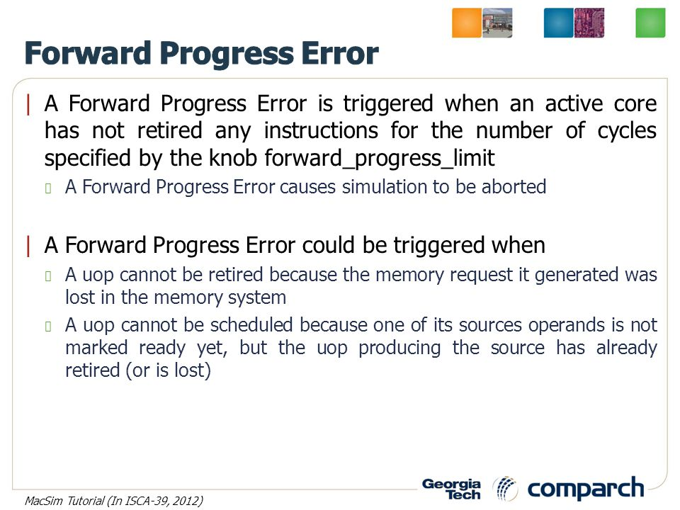 |A Forward Progress Error is triggered when an active core has not retired any instructions for the number of cycles specified by the knob forward_progress_limit A Forward Progress Error causes simulation to be aborted |A Forward Progress Error could be triggered when A uop cannot be retired because the memory request it generated was lost in the memory system A uop cannot be scheduled because one of its sources operands is not marked ready yet, but the uop producing the source has already retired (or is lost) MacSim Tutorial (In ISCA-39, 2012)