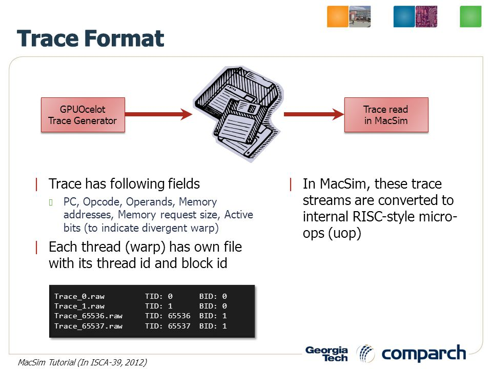 |Trace has following fields PC, Opcode, Operands, Memory addresses, Memory request size, Active bits (to indicate divergent warp) |Each thread (warp) has own file with its thread id and block id GPUOcelot Trace Generator GPUOcelot Trace Generator Trace read in MacSim Trace read in MacSim |In MacSim, these trace streams are converted to internal RISC-style micro- ops (uop) Trace_0.raw TID: 0 BID: 0 Trace_1.raw TID: 1 BID: 0 Trace_65536.raw TID: 65536 BID: 1 Trace_65537.raw TID: 65537 BID: 1 Trace_0.raw TID: 0 BID: 0 Trace_1.raw TID: 1 BID: 0 Trace_65536.raw TID: 65536 BID: 1 Trace_65537.raw TID: 65537 BID: 1 MacSim Tutorial (In ISCA-39, 2012)