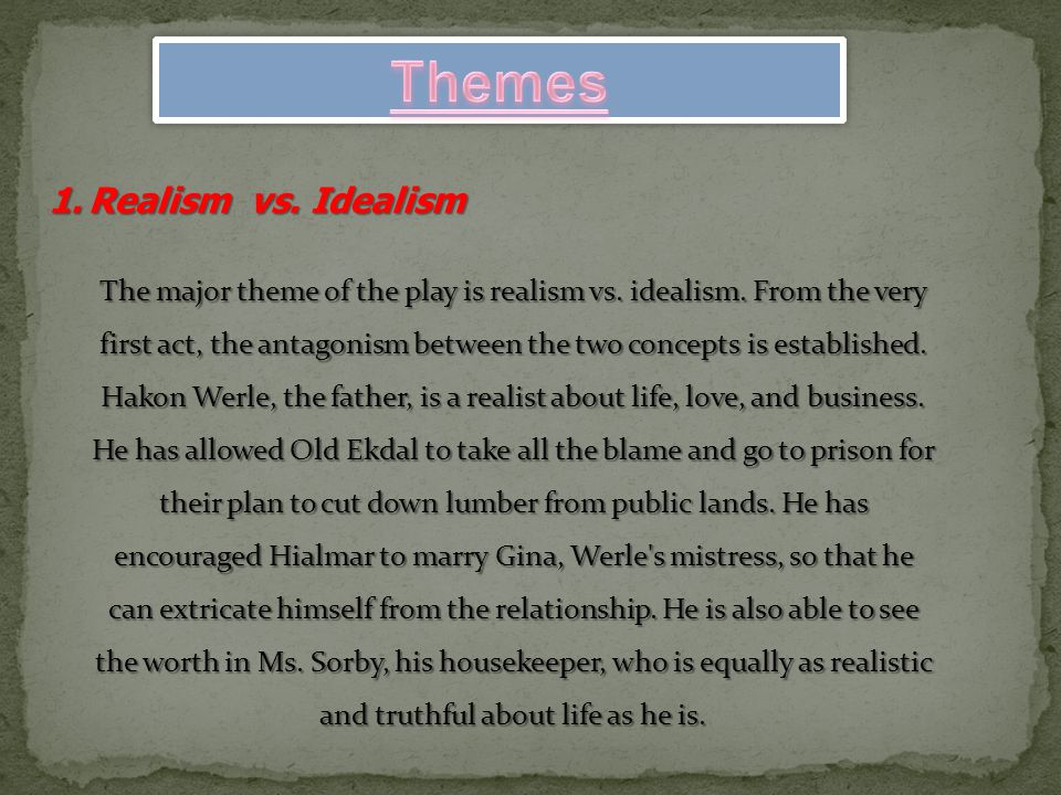 1.Realism vs. Idealism The major theme of the play is realism vs. idealism. From the very first act, the antagonism between the two concepts is establ