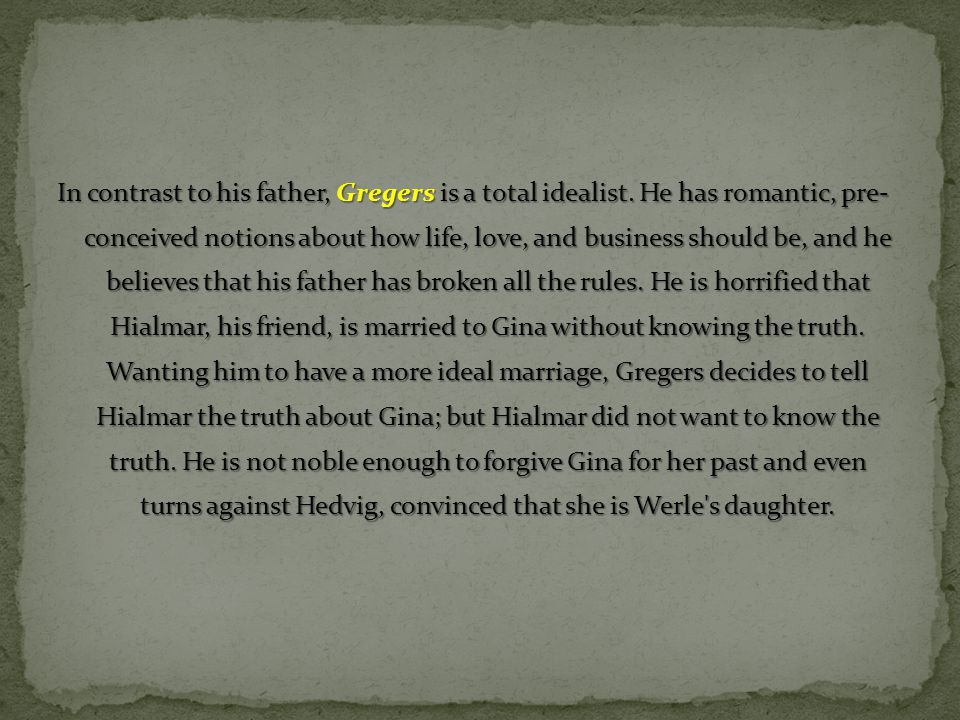 In contrast to his father, Gregers is a total idealist. He has romantic, pre- conceived notions about how life, love, and business should be, and he b
