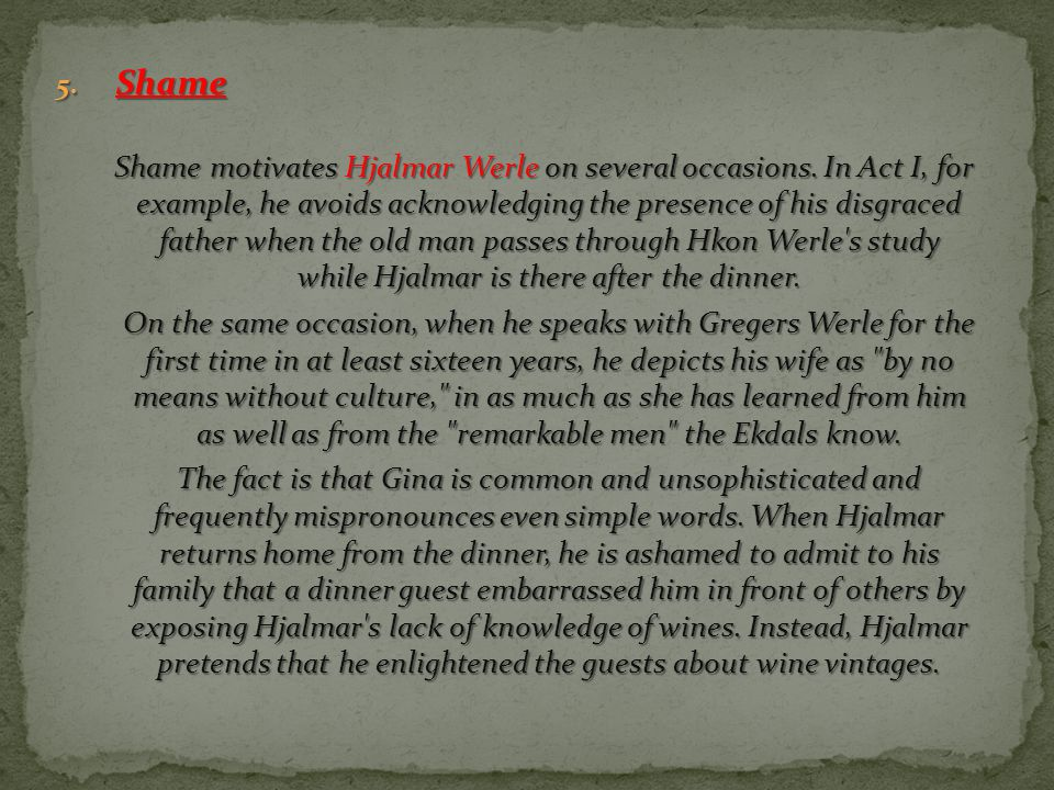5. Shame Shame motivates Hjalmar Werle on several occasions. In Act I, for example, he avoids acknowledging the presence of his disgraced father when