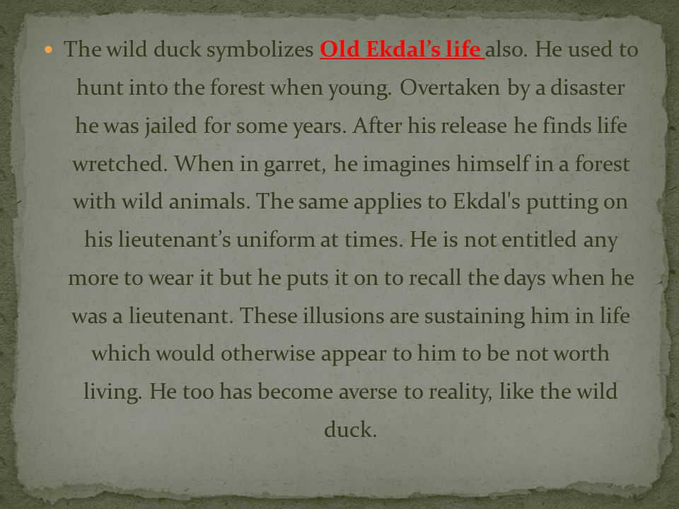 The wild duck symbolizes Old Ekdal's life also. He used to hunt into the forest when young. Overtaken by a disaster he was jailed for some years. Afte