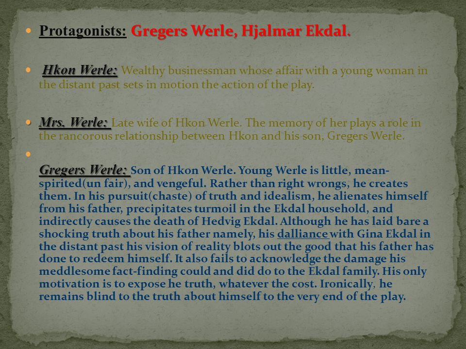 Gregers Werle, Hjalmar Ekdal. Protagonists: Gregers Werle, Hjalmar Ekdal. Hkon Werle: Hkon Werle: Wealthy businessman whose affair with a young woman