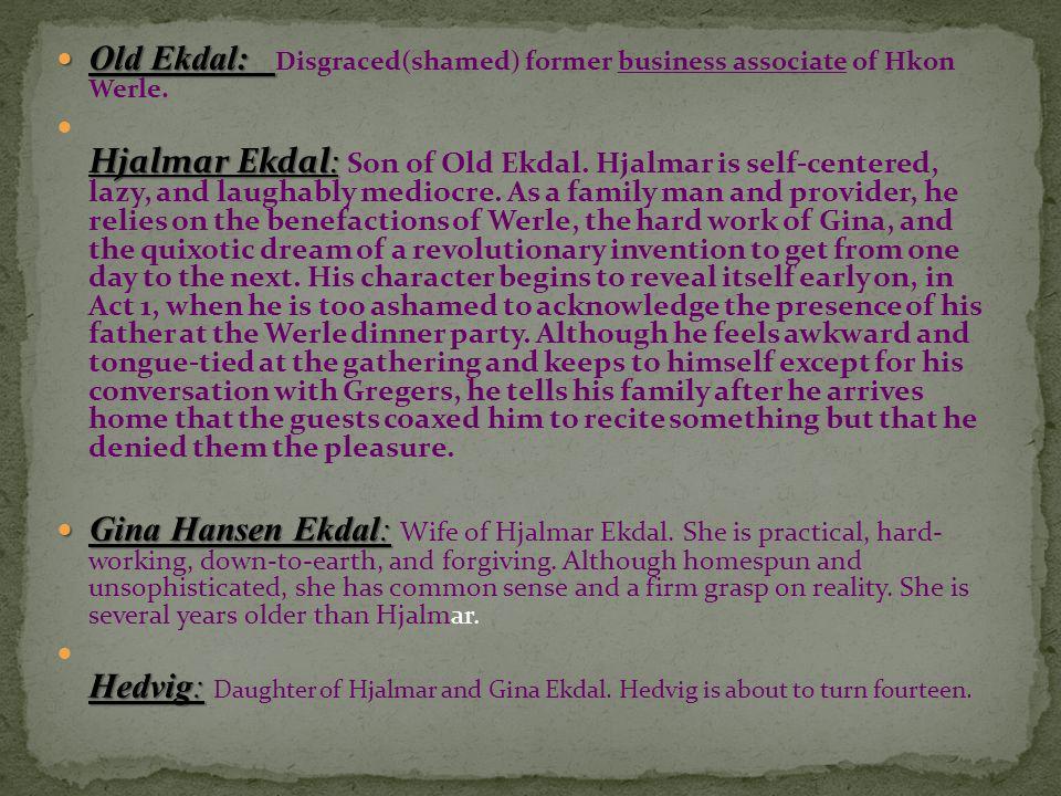 Old Ekdal: Old Ekdal: Disgraced(shamed) former business associate of Hkon Werle. Hjalmar Ekdal: Hjalmar Ekdal: Son of Old Ekdal. Hjalmar is self-cente