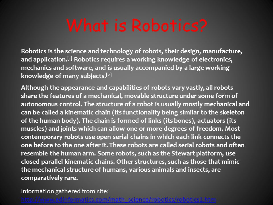 What is Robotics? Robotics is the science and technology of robots, their design, manufacture, and application. [1] Robotics requires a working knowle