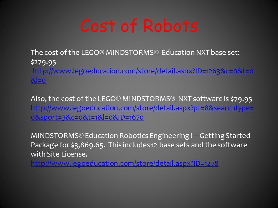 Cost of Robots The cost of the LEGO® MINDSTORMS® Education NXT base set: $279.95 http://www.legoeducation.com/store/detail.aspx?ID=1263&c=0&t=0 &l=0ht