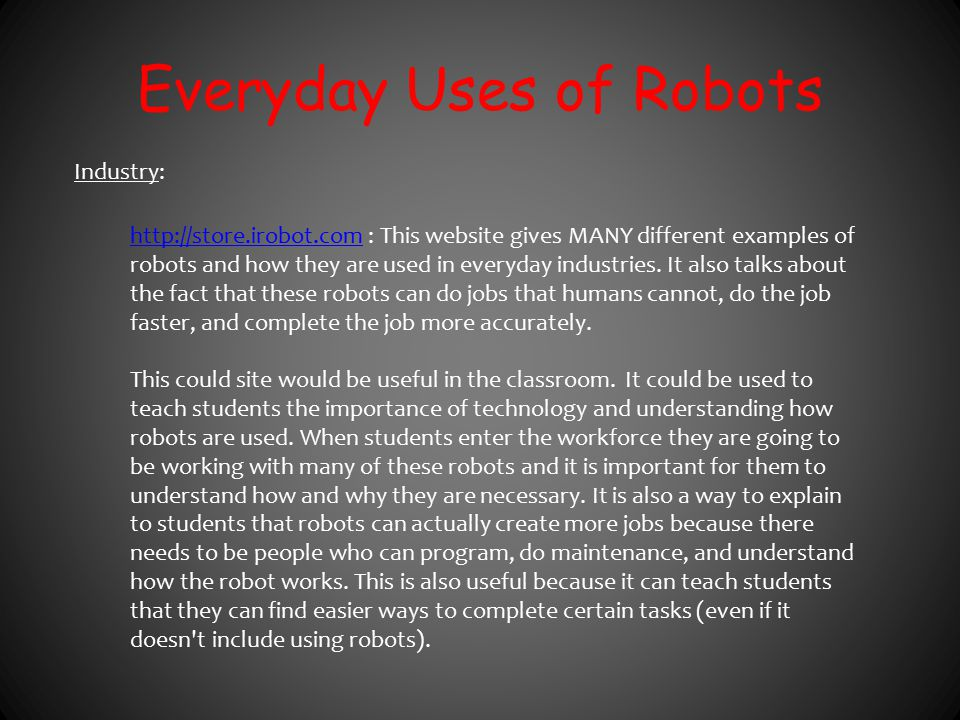 Everyday Uses of Robots Industry: http://store.irobot.comhttp://store.irobot.com : This website gives MANY different examples of robots and how they a