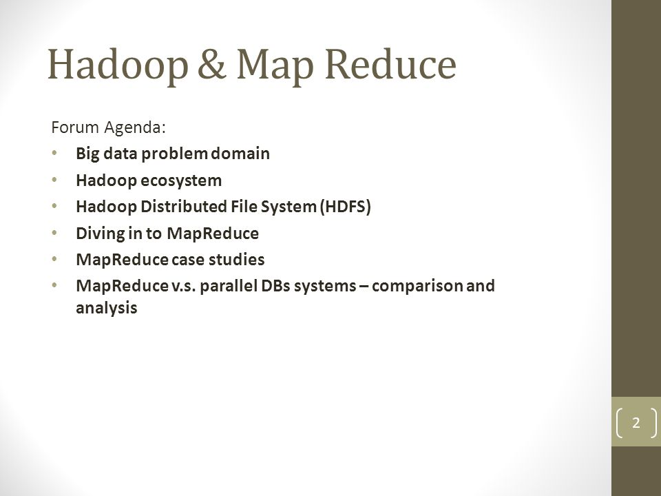 Hadoop & Map Reduce 3 Main topics: HDFS – Hadoop distributed file system - manage the storage across a network of machine, designed for storing very large files, optimized for streaming data access patterns MapReduce - A distributed data processing model and execution environment that runs on large clusters of commodity machines.