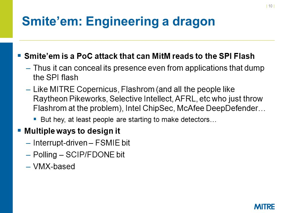 | 10 | Smite'em: Engineering a dragon  Smite'em is a PoC attack that can MitM reads to the SPI Flash –Thus it can conceal its presence even from applications that dump the SPI flash –Like MITRE Copernicus, Flashrom (and all the people like Raytheon Pikeworks, Selective Intellect, AFRL, etc who just throw Flashrom at the problem), Intel ChipSec, McAfee DeepDefender…  But hey, at least people are starting to make detectors…  Multiple ways to design it –Interrupt-driven – FSMIE bit –Polling – SCIP/FDONE bit –VMX-based