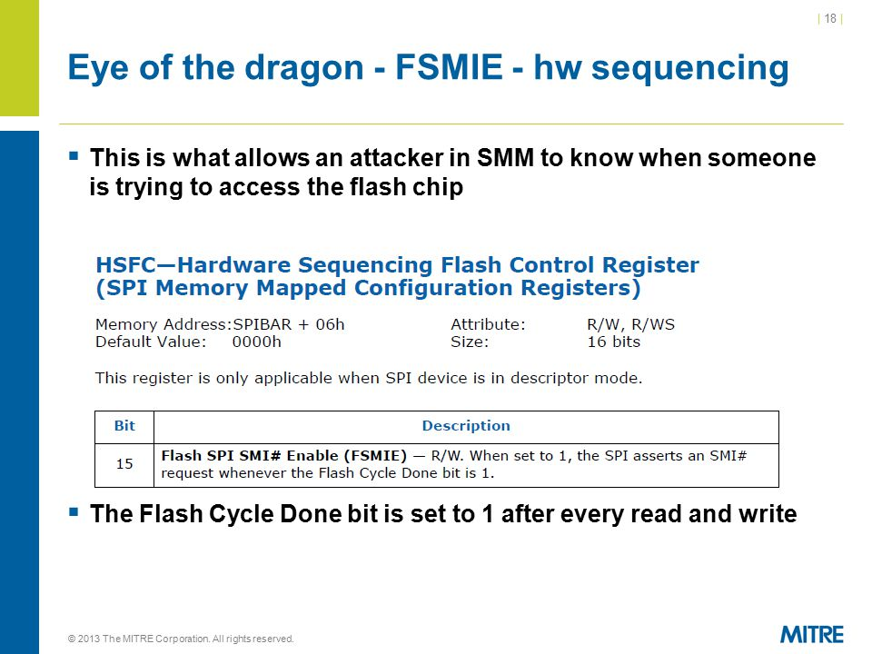 | 18 | Eye of the dragon - FSMIE - hw sequencing  This is what allows an attacker in SMM to know when someone is trying to access the flash chip  The Flash Cycle Done bit is set to 1 after every read and write © 2013 The MITRE Corporation.