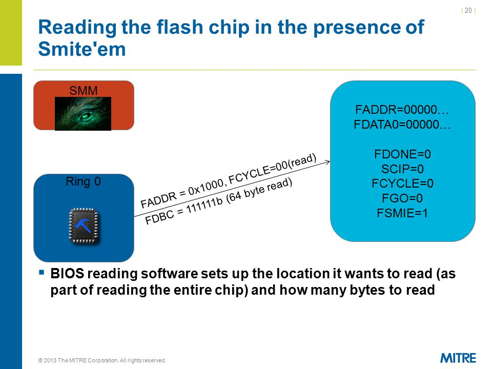 | 20 | Reading the flash chip in the presence of Smite em  BIOS reading software sets up the location it wants to read (as part of reading the entire chip) and how many bytes to read © 2013 The MITRE Corporation.