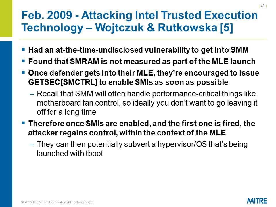 | 43 | Feb. 2009 - Attacking Intel Trusted Execution Technology – Wojtczuk & Rutkowska [5]  Had an at-the-time-undisclosed vulnerability to get into