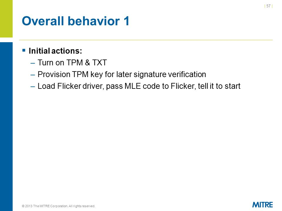 | 57 | Overall behavior 1  Initial actions: –Turn on TPM & TXT –Provision TPM key for later signature verification –Load Flicker driver, pass MLE code to Flicker, tell it to start © 2013 The MITRE Corporation.