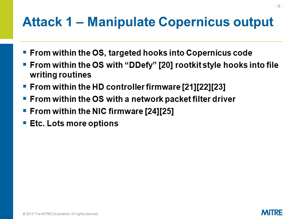 | 8 || 8 | Attack 1 – Manipulate Copernicus output  From within the OS, targeted hooks into Copernicus code  From within the OS with DDefy [20] rootkit style hooks into file writing routines  From within the HD controller firmware [21][22][23]  From within the OS with a network packet filter driver  From within the NIC firmware [24][25]  Etc.