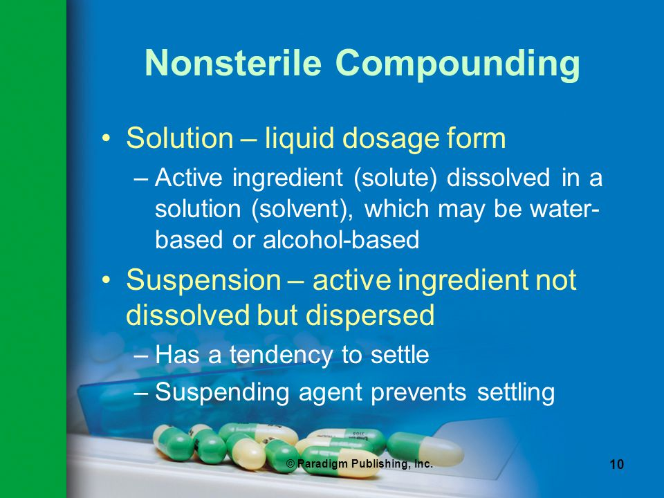 © Paradigm Publishing, Inc. 10 Nonsterile Compounding Solution – liquid dosage form –Active ingredient (solute) dissolved in a solution (solvent), whi