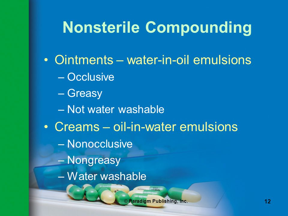 © Paradigm Publishing, Inc. 12 Nonsterile Compounding Ointments – water-in-oil emulsions –Occlusive –Greasy –Not water washable Creams – oil-in-water